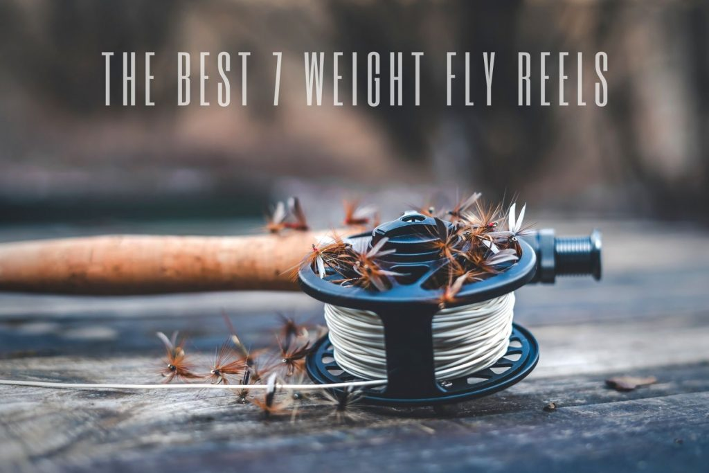 The Best 7 Weight Fly Reels
